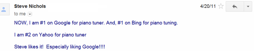 Client email message - NOW, I am #1 on Google for piano tuner. And, #1 on Bing for piano tuning. I am #2 on Yahoo for piano tuner. Steve likes it! Especially liking Google!!!